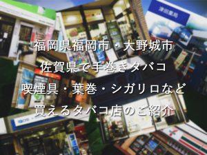 福岡県福岡市・大野城市・佐賀県で手巻きタバコ(シャグ)喫煙具・葉巻・シガリロなど買えるタバコ店のご紹介