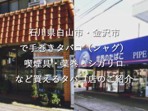 石川県白山市・金沢市で手巻きタバコ(シャグ)喫煙具・葉巻・シガリロなど買えるタバコ店のご紹介
