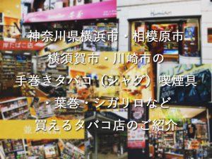 神奈川県横浜市・相模原市・横須賀市・川崎市で手巻きタバコ(シャグ)喫煙具・葉巻・シガリロなど買えるタバコ店のご紹介