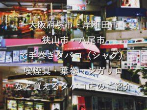 大阪府堺市・岸和田市・狭山市・八尾市で手巻きタバコ(シャグ)喫煙具・葉巻・シガリロなど買えるタバコ店のご紹介